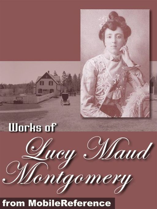Works Of Lucy Maud Montgomery: Anne Of Green Gables, Anne Of The Island, The Golden Road, Kilmeny Of The Orchard, Rainbow Valley & More (Mobi Collected Works)