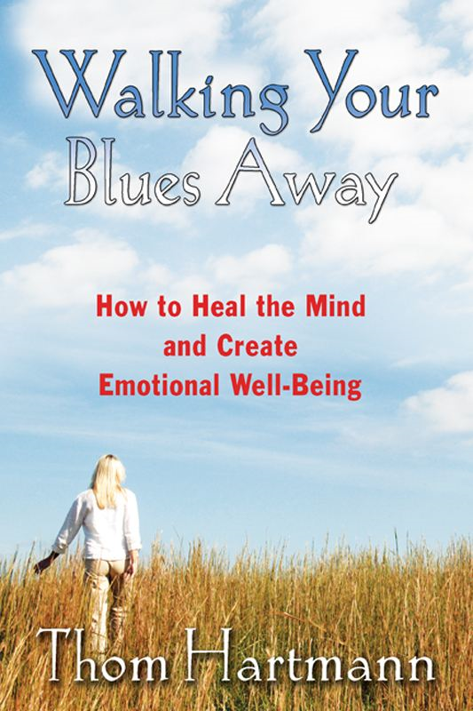 Walking Your Blues Away: How to Heal the Mind and Create Emotional Well-Being By: Thom Hartmann