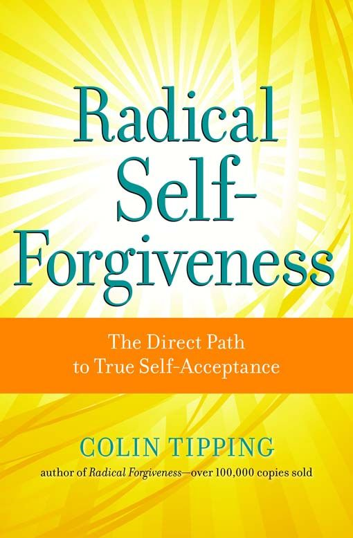 Radical Self-Forgiveness By: Tipping Colin