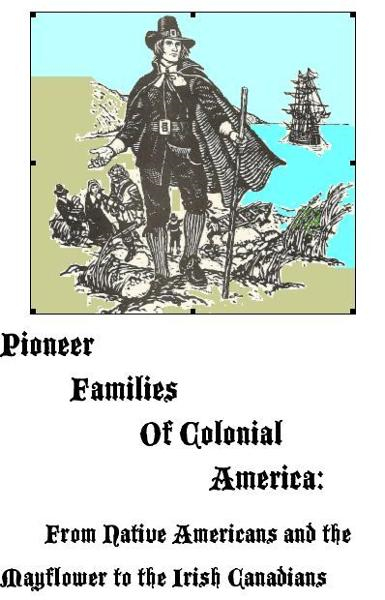 Pioneer Families of Colonial America: From Native Americans and the Mayflower to the Irish Canadians By: MaryAnn Rizzo