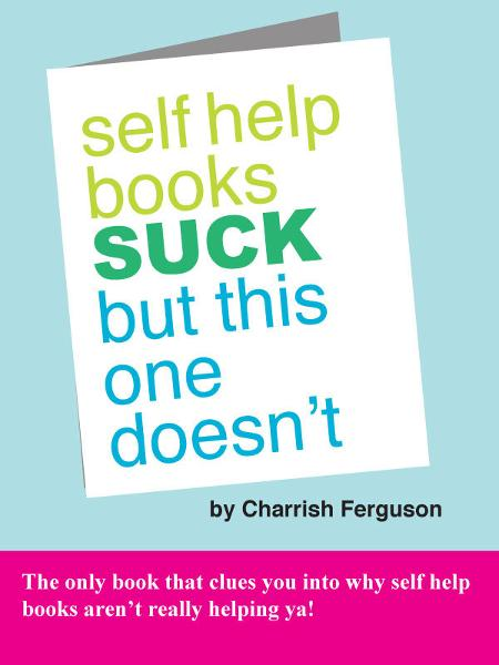 Self Help Books Suck But This One Doesn't By: Charrish Ferguson