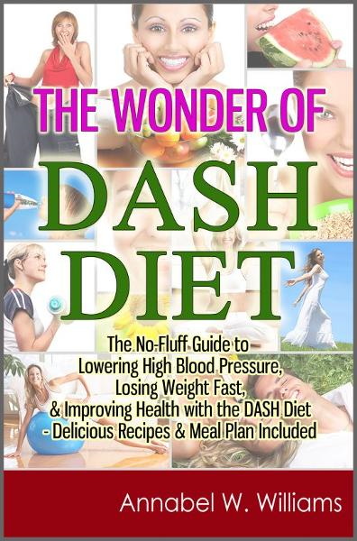 The Wonder of DASH Diet: The No-Fluff Guide to Lowering High Blood Pressure, Losing Weight Fast, & Improving Health with the DASH Diet - Delicious Recipes & Meal Plan Included