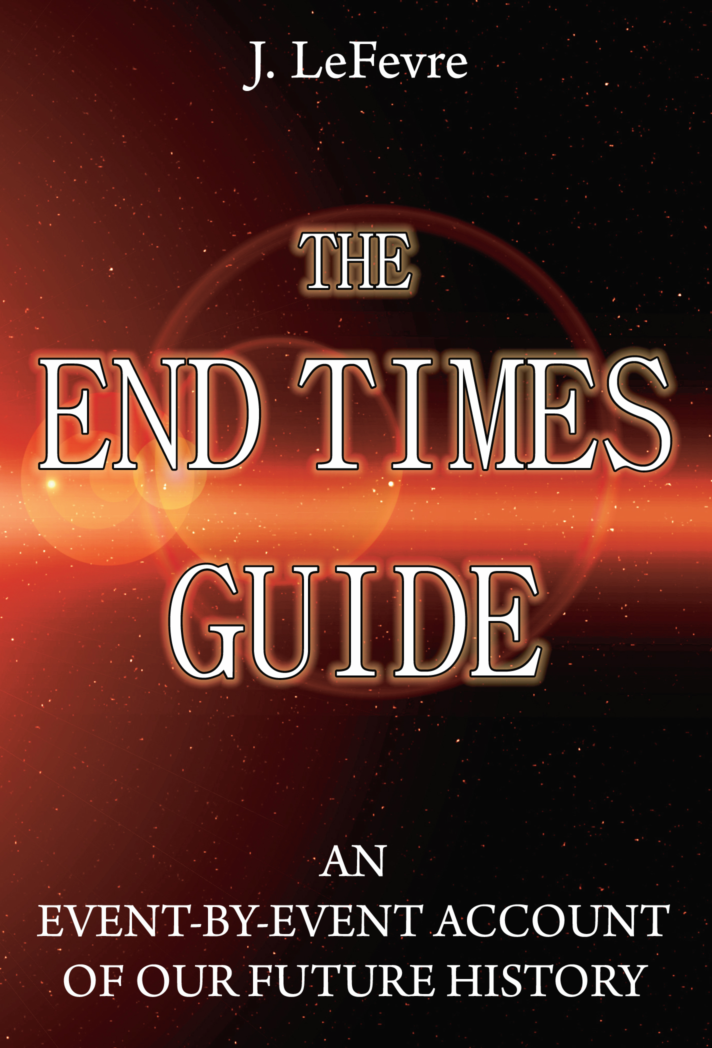 The End Times Guide: An Event-by-Event Account of Our Future History By: James LeFevre