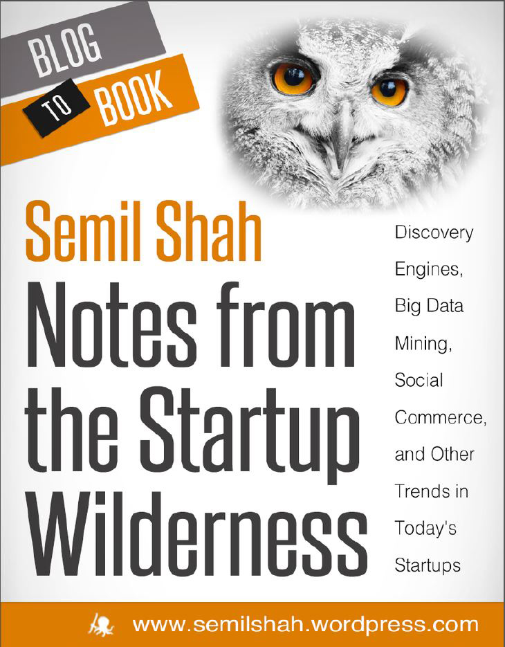 Notes from the Startup Wilderness: Discovery Engines, Big Data Mining, Social Commerce, and Other Trends in Today's Startups By: Semil Shah
