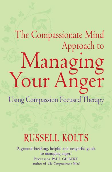 The Compassionate Mind Approach to Managing Your Anger By: Russell Kolts