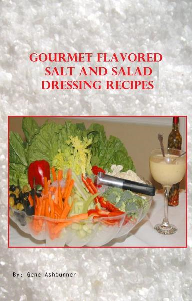 Gourmet Flavored Salt And Salad Dressing Recipes By: Gene Ashburner