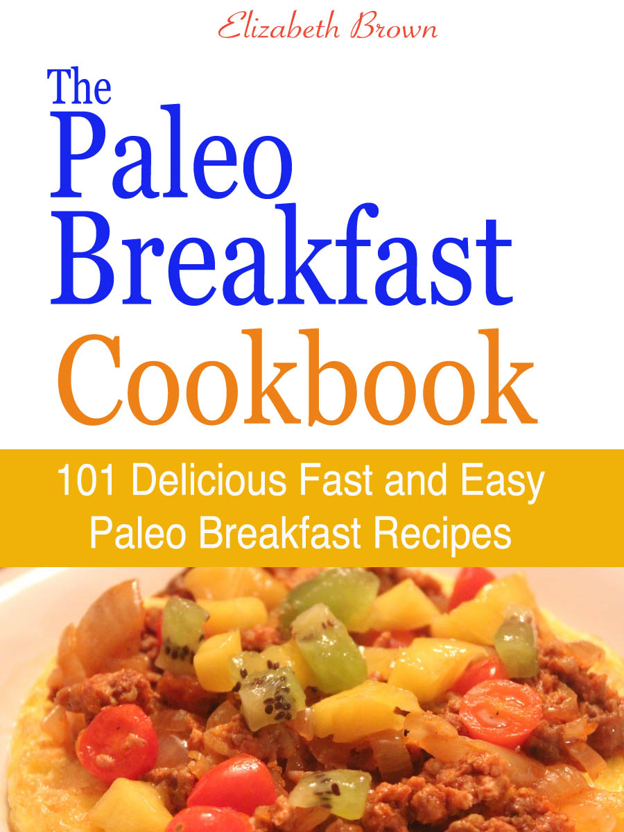 The Paleo Breakfast Cookbook : 101 Delicious Fast and Easy Paleo Breakfast Recipes By: Elizabeth Brown