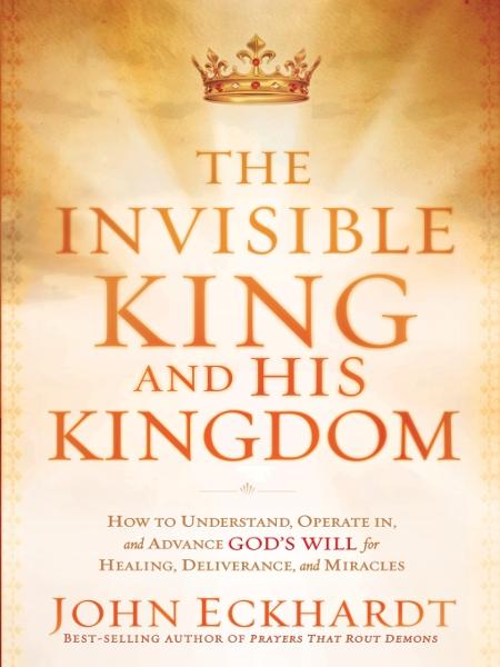 The Invisible King and His Kingdom By: John Eckhardt