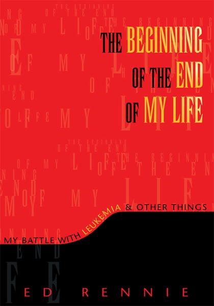 THE BEGINNING OF THE END OF MY LIFE: My Battle With Leukemia & Other Things By: Ed Rennie