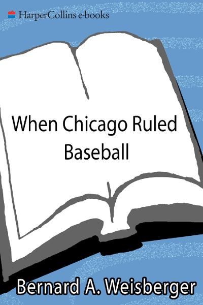 When Chicago Ruled Baseball By: Bernard A. Weisberger