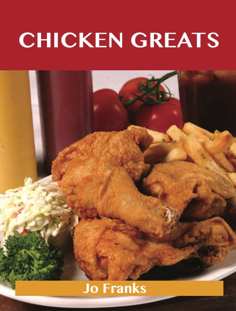 Chicken Greats: Delicious Chicken Recipes, The Top 100 Chicken Recipes By: Franks Jo