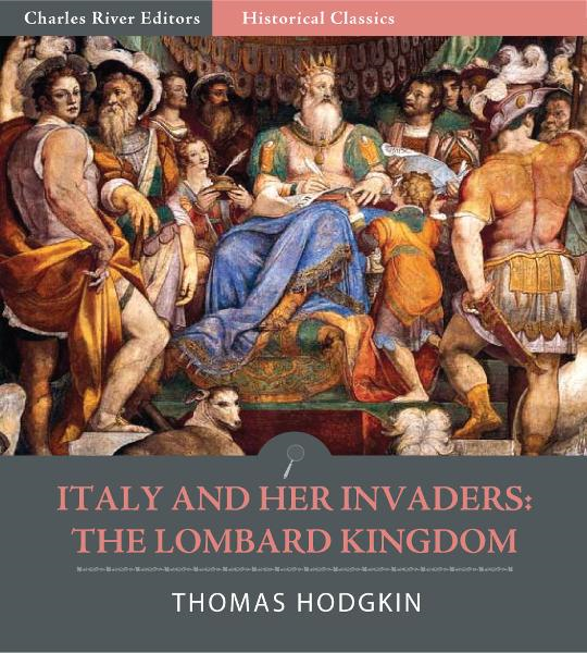 Italy and Her Invaders: The Lombard Kingdom By: Thomas Hodgkin