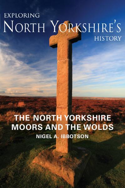 Exploring North Yorkshire's History: North Yorkshire Moors and the Wolds By: Nigel A. Ibbotson