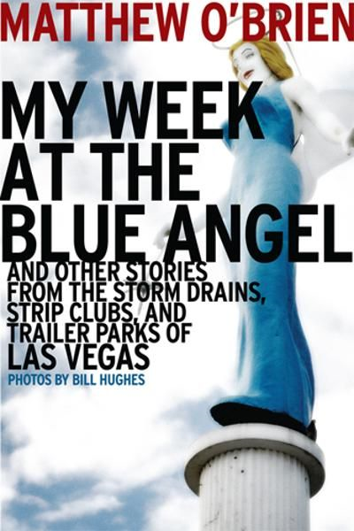 My Week at the Blue Angel: And Other Stories from the Storm Drains, Strip Clubs, and Trailer Parks of Las Vegas By: Matthew O'Brien
