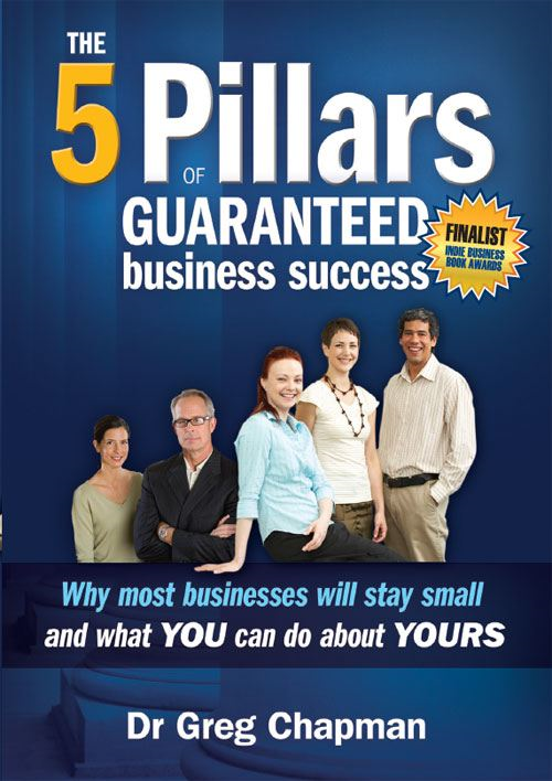 The 5 Pillars of Guaranteed Business Success By: Greg Chapman