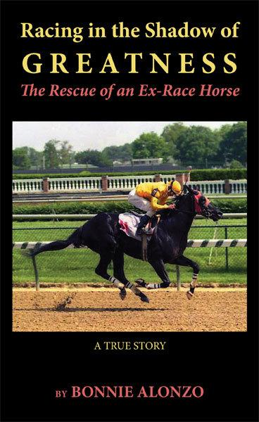 Racing in the Shadow of Greatness: The Rescue of an Ex-Racehorse By: Bonnie Alonzo