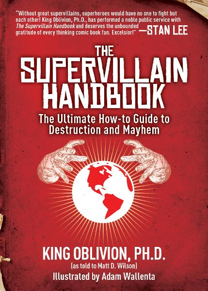 The Supervillain Handbook: The Ultimate How-to Guide to Destruction and Mayhem By: King Oblivion, Matt D. Wilson, Adam Wallenta
