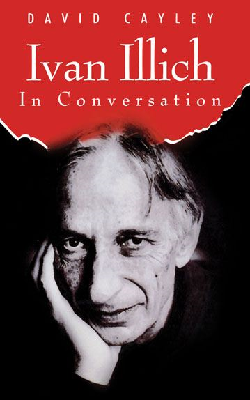 Ivan Illich in Conversation: The Testament of Ivan Illich By: David Cayley
