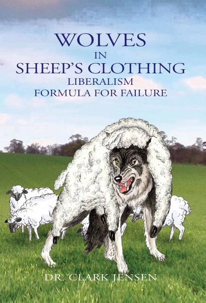 Wolves in Sheep's Clothing: Liberalism - Formula for Failure By: Clark Jensen
