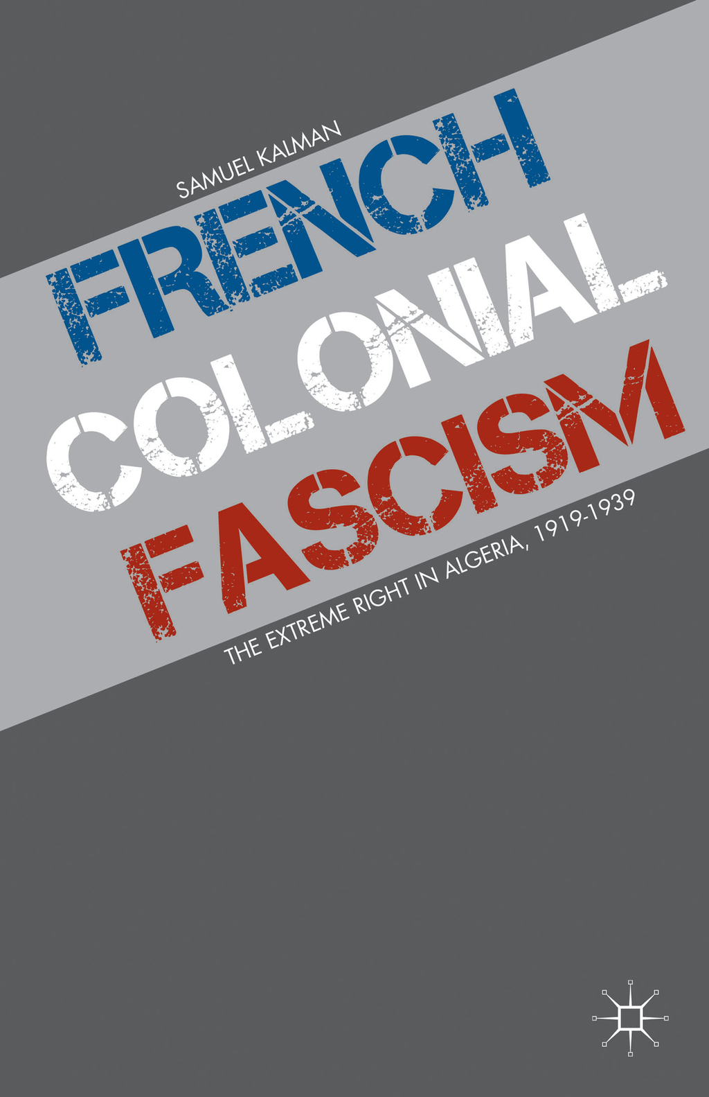 French Colonial Fascism The Extreme Right in Algeria,  1919-1939