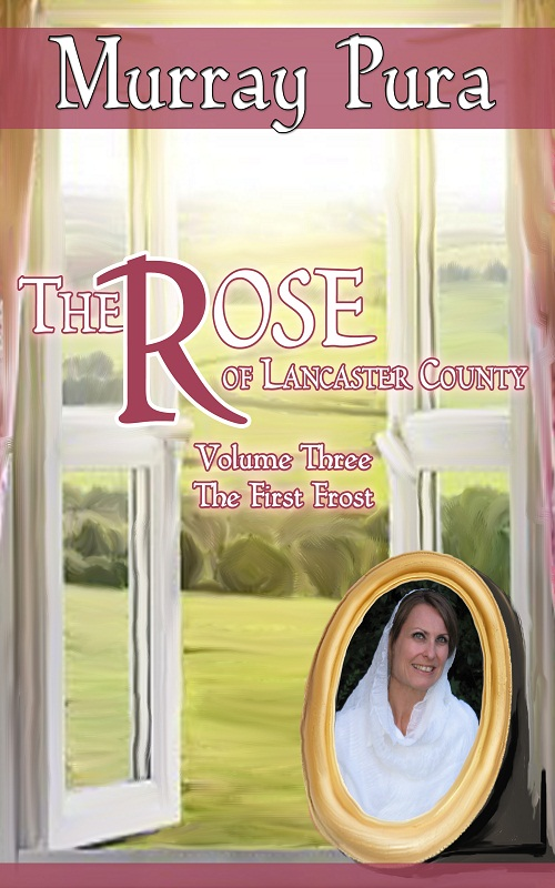 The Rose of Lancaster County - Volume 3 - The First Frost By: Murray Pura