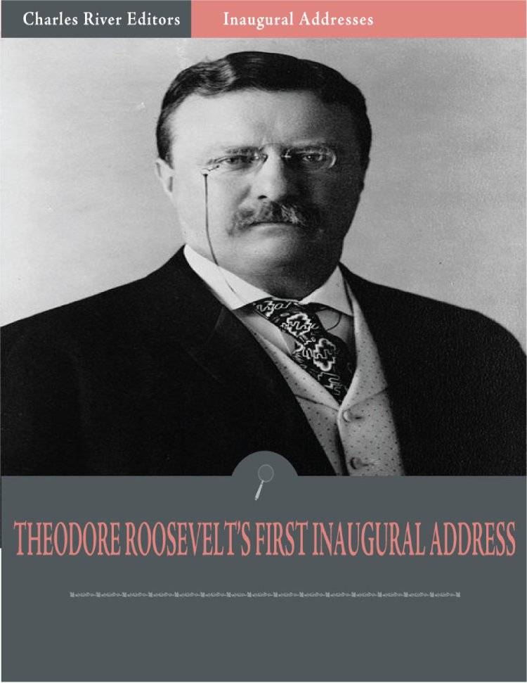Inaugural Addresses: President Theodore Roosevelts First Inaugural Address (Illustrated) By: Theodore Roosevelt