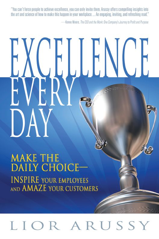 Excellence Every Day: Make the Daily Choice-Inspire Your Employees and Amaze Your Customers By: Lior Arussy