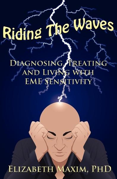 Riding the Waves: Diagnosing, Treating, and Living with EMF Sensitivity By: Elizabeth Maxim