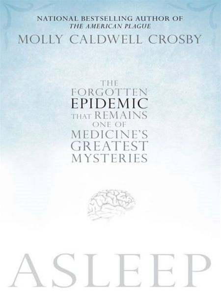 Asleep: The Forgotten Epidemic that Remains One of Medicine's Greatest Mysteries By: Molly Caldwell Crosby