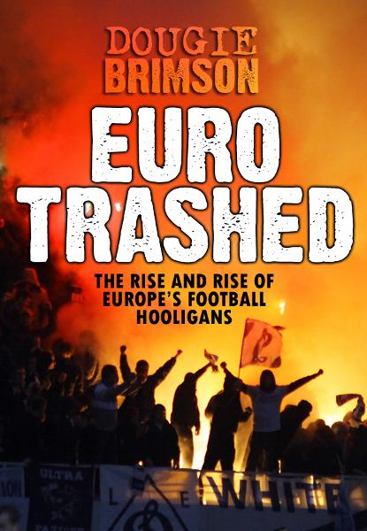 Eurotrashed: The Rise and Rise of Europe's Football Hooligans By: Dougie Brimson