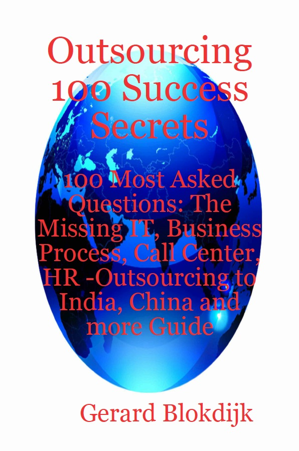 Outsourcing 100 Success Secrets - 100 Most Asked Questions: The Missing IT, Business Process, Call Center, HR -Outsourcing to India, China and more Guide