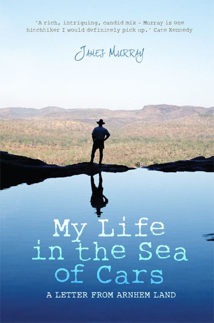 My Life in the Sea of Cars: A Letter From Arnhem Land By: James Murray