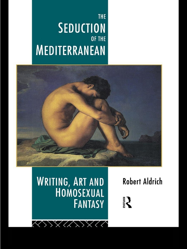 The Seduction of the Mediterranean Writing,  Art and Homosexual Fantasy