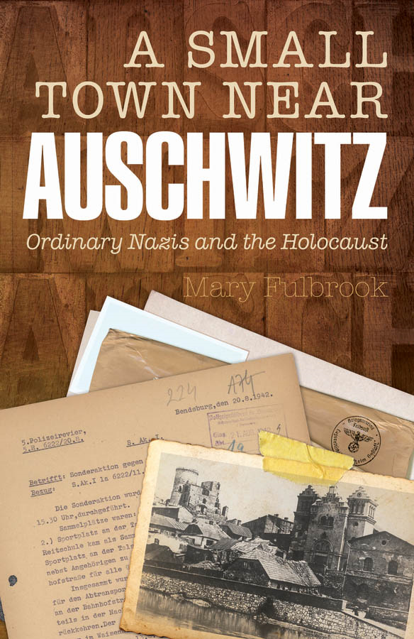 A Small Town Near Auschwitz:Ordinary Nazis and the Holocaust By: Mary Fulbrook