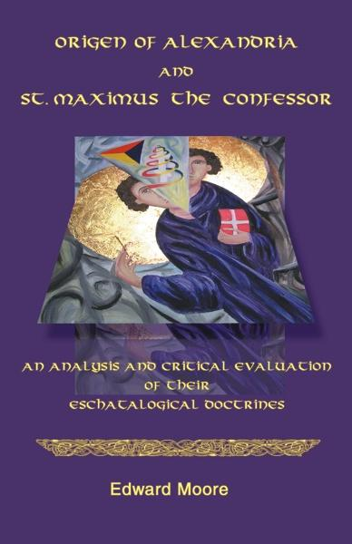 Edward Moore - Origen of Alexandria and St. Maximus the Confessor: An Analysis and Critical Evaluation of Their Eschatological Doctrines
