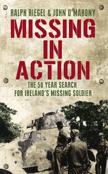 Missing in Action: The 50 Year Search For Ireland's Lost Soldier By: John O'Mahony,Ralph Riegel