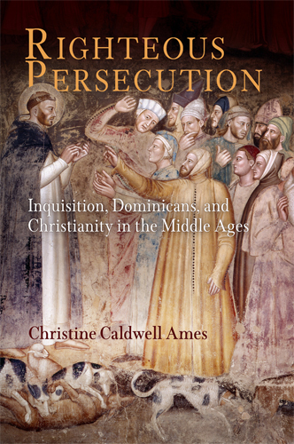 Righteous Persecution Inquisition,  Dominicans,  and Christianity in the Middle Ages