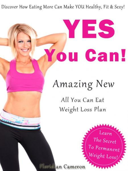 Yes You Can! Amazing New Eat All You Can Eat Weight Loss Plan