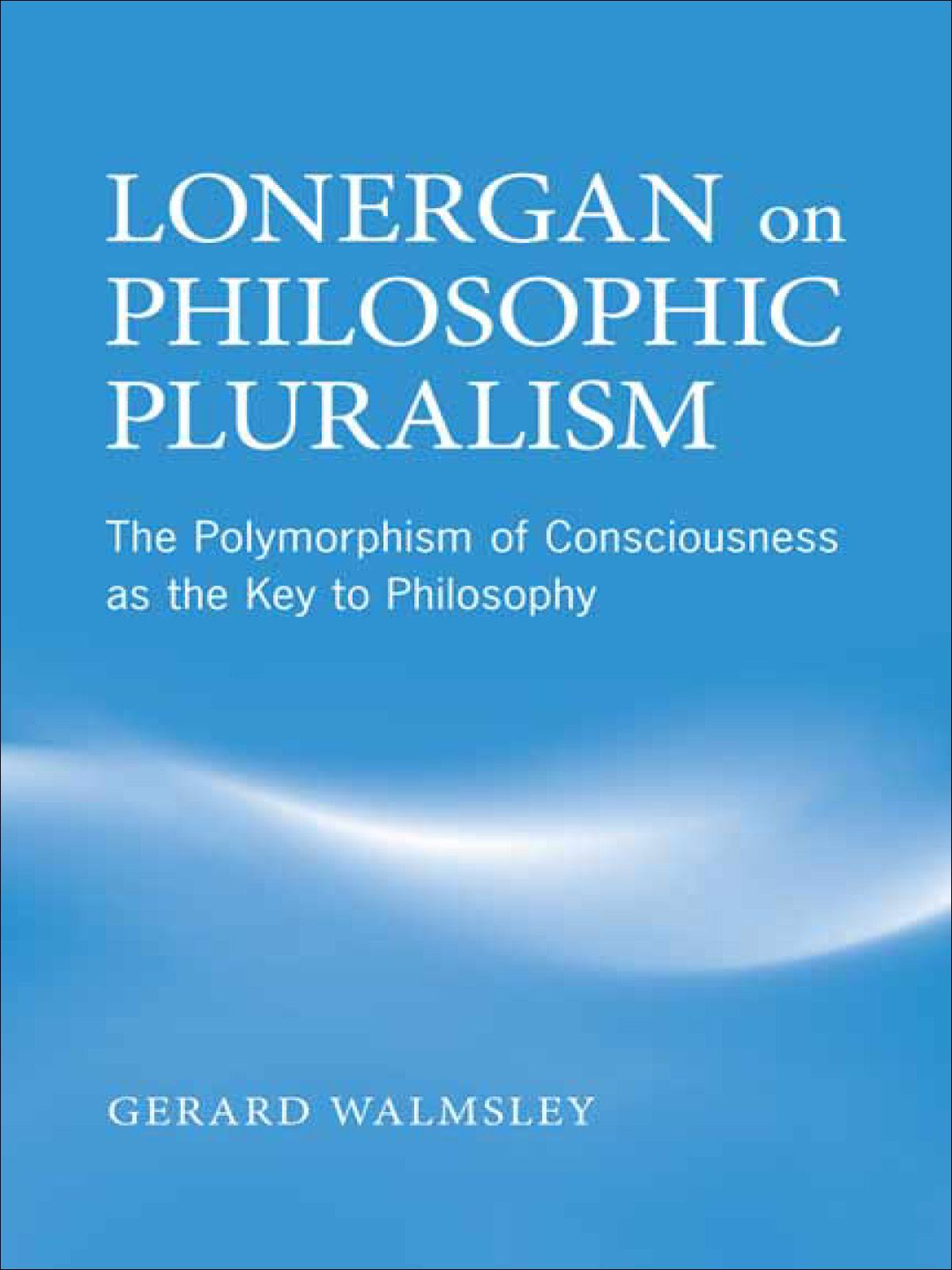 Lonergan on Philosophic Pluralism By: Gerard Walmsley