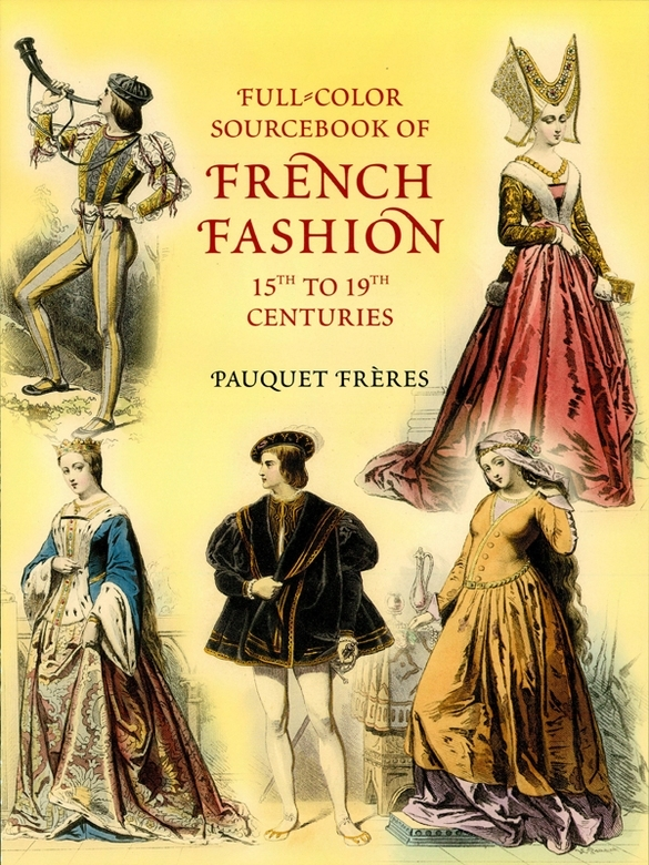 Full-Color Sourcebook of French Fashion: 15th to 19th Centuries By: Pauquet Frères