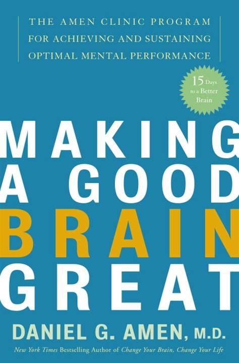 Making a Good Brain Great By: Daniel G. Amen, M.D.
