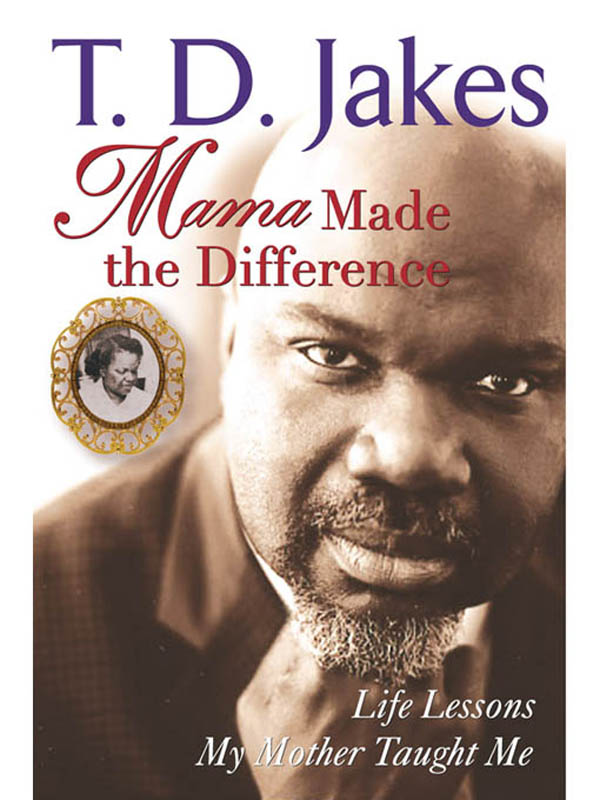Mama Made The Difference By: T. D. Jakes