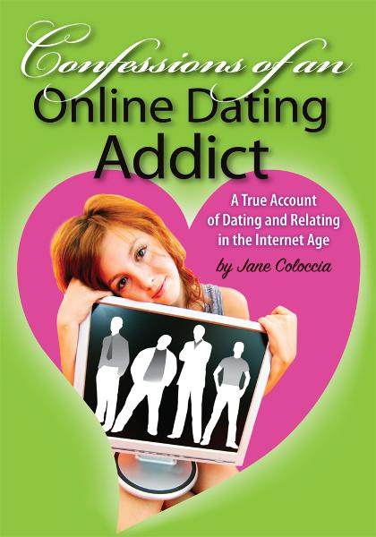 Confessions of An Online Dating Addict By: Jane Coloccia