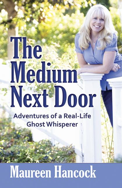 The Medium Next Door: Adventures of a Real-Life Ghost Whisperer By: Maureen Hancock