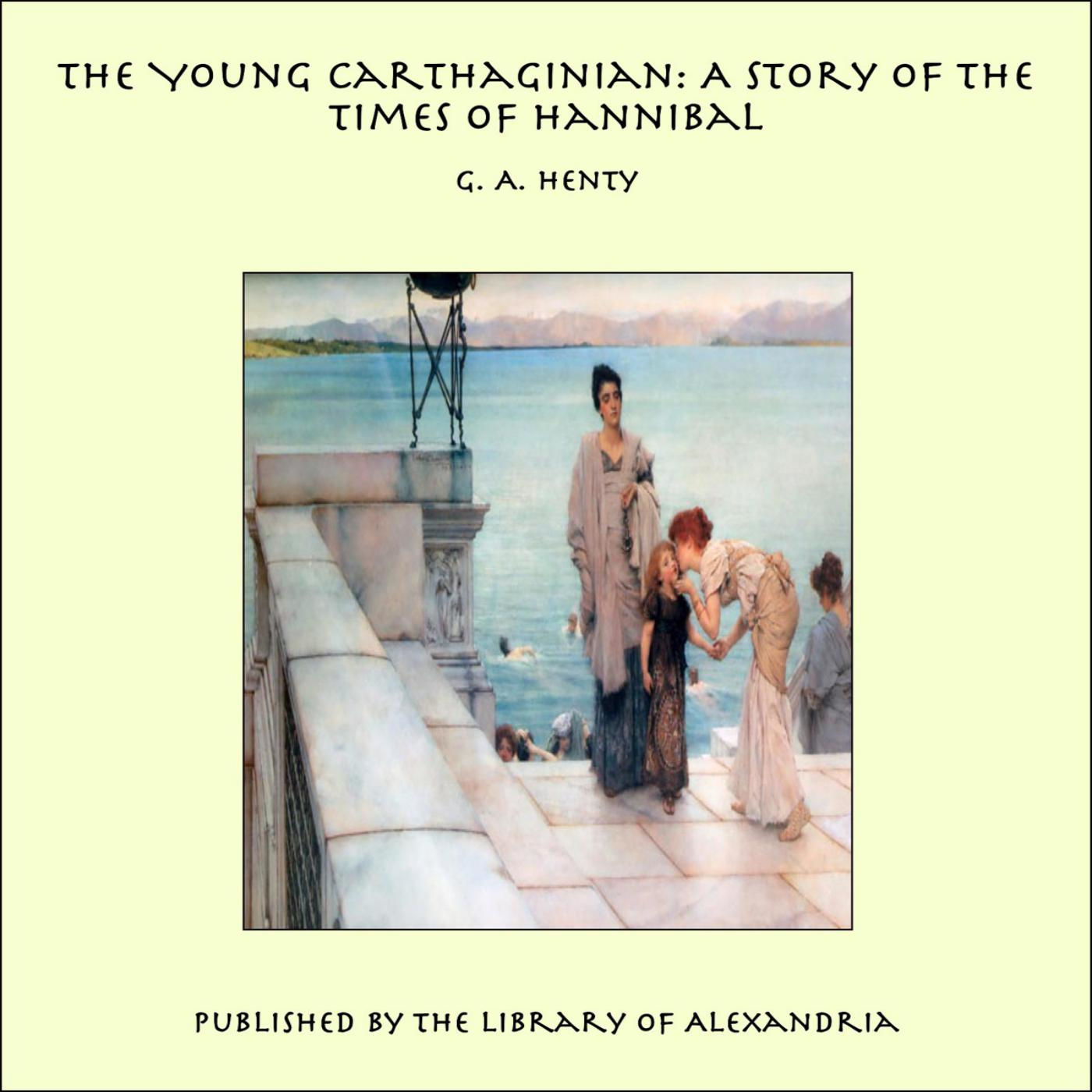The Young Carthaginian: A Story of The Times of Hannibal By: G. A. Henty