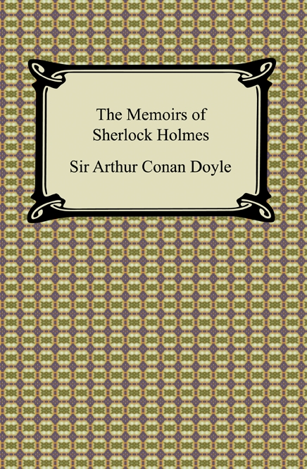 The Memoirs of Sherlock Holmes By: Sir Arthur Conan Doyle