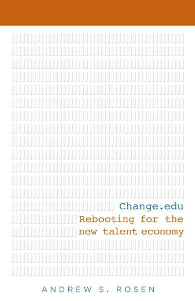 Change.edu: Rebooting for the New Talent Economy By: Andrew S Rosen