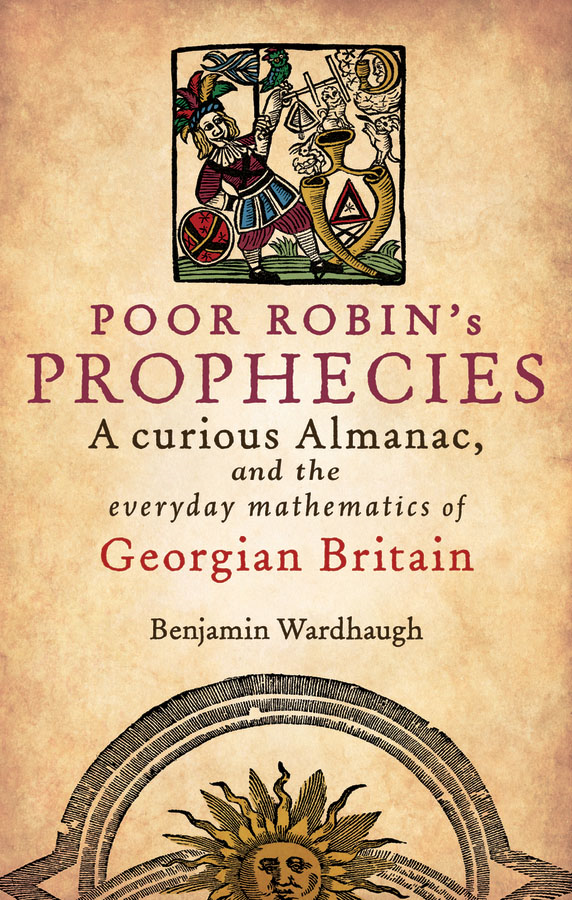 Poor Robin's Prophecies:A curious Almanac, and the everyday mathematics of Georgian Britain By: Benjamin Wardhaugh