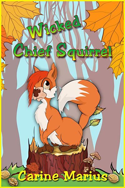 Wicked Chief Squirrel, a Short Story for 9 year old children By: Carine Marius