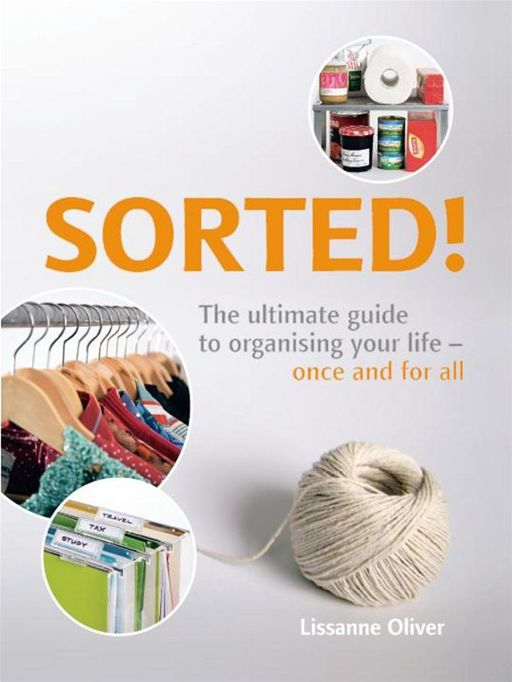 Sorted!:The Ultimate Guide to Organising Your Life - Once and for All By: Oliver, Lissanne